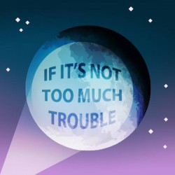 If It's Not Too Much Trouble